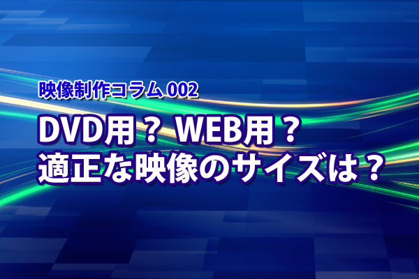 映像制作コラム002 DVD用? WEB用? 適正な映像のサイズは?